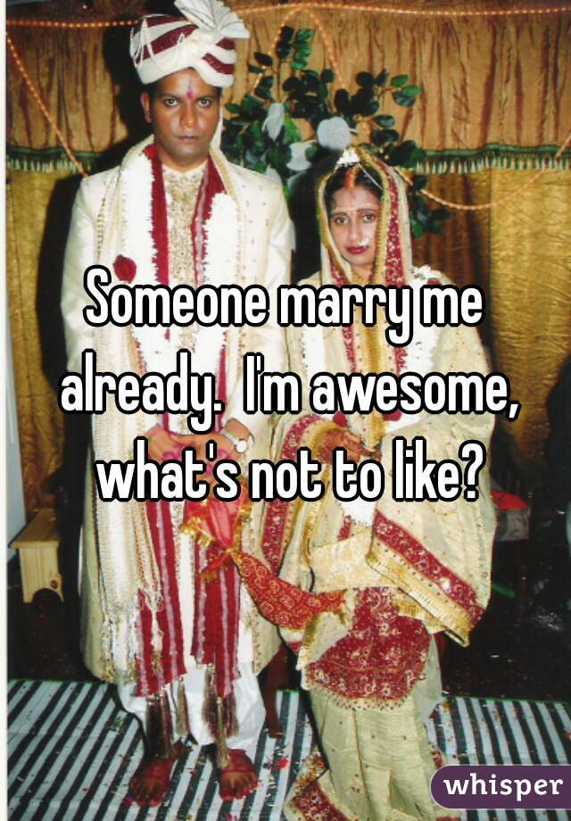 Someone marry me already.  I'm awesome, what's not to like?