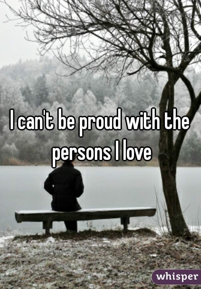 I can't be proud with the persons I love