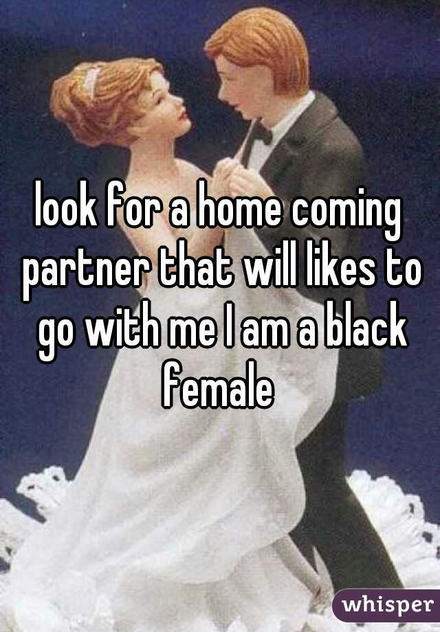 look for a home coming partner that will likes to go with me I am a black female