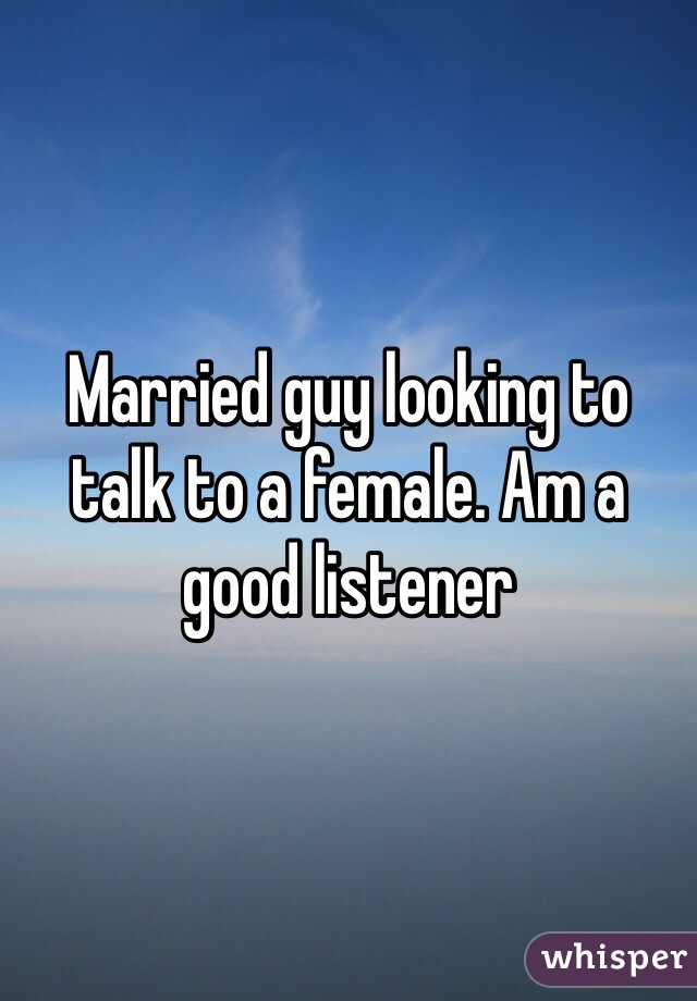 Married guy looking to talk to a female. Am a good listener