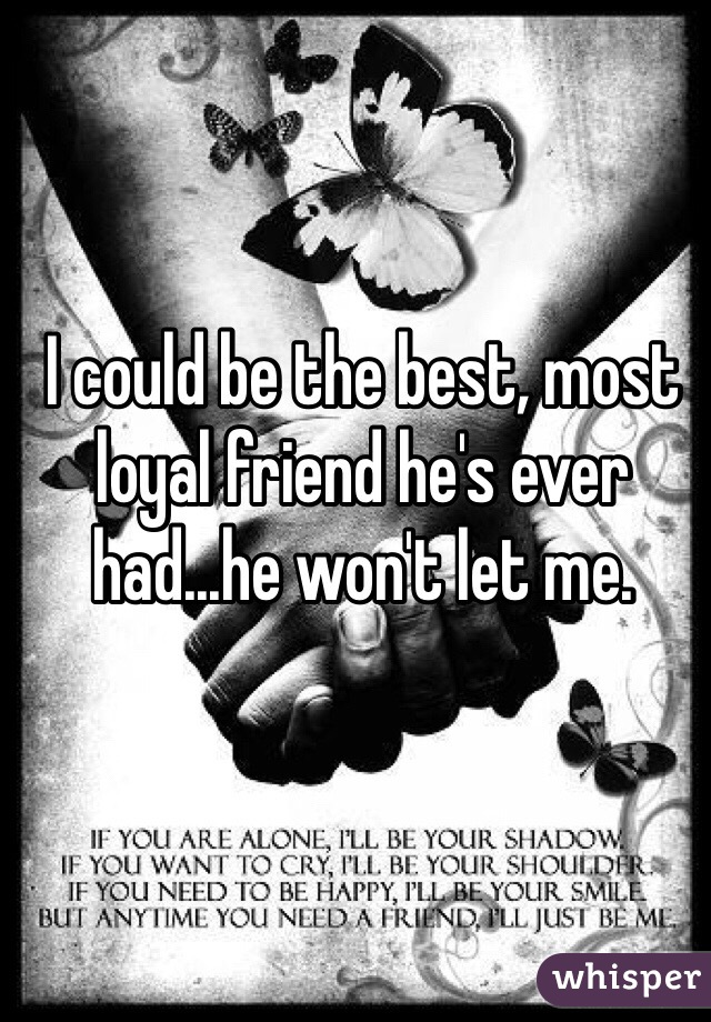 I could be the best, most loyal friend he's ever had...he won't let me.