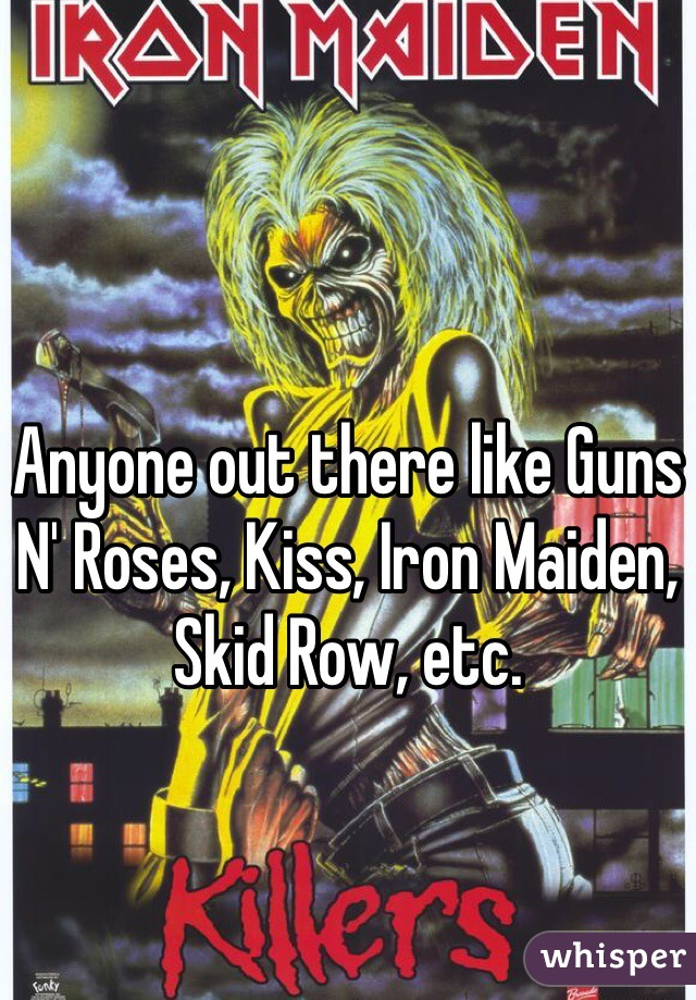 Anyone out there like Guns N' Roses, Kiss, Iron Maiden, Skid Row, etc.