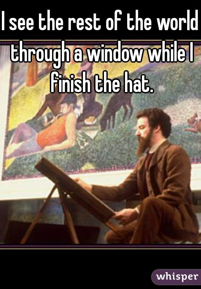 I see the rest of the world through a window while I finish the hat.