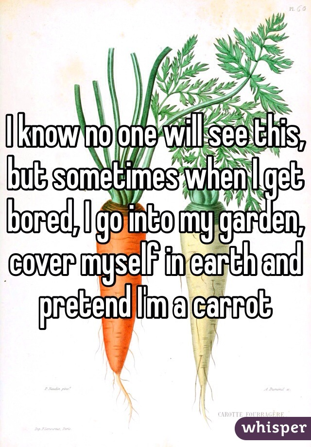 I know no one will see this, but sometimes when I get bored, I go into my garden, cover myself in earth and pretend I'm a carrot