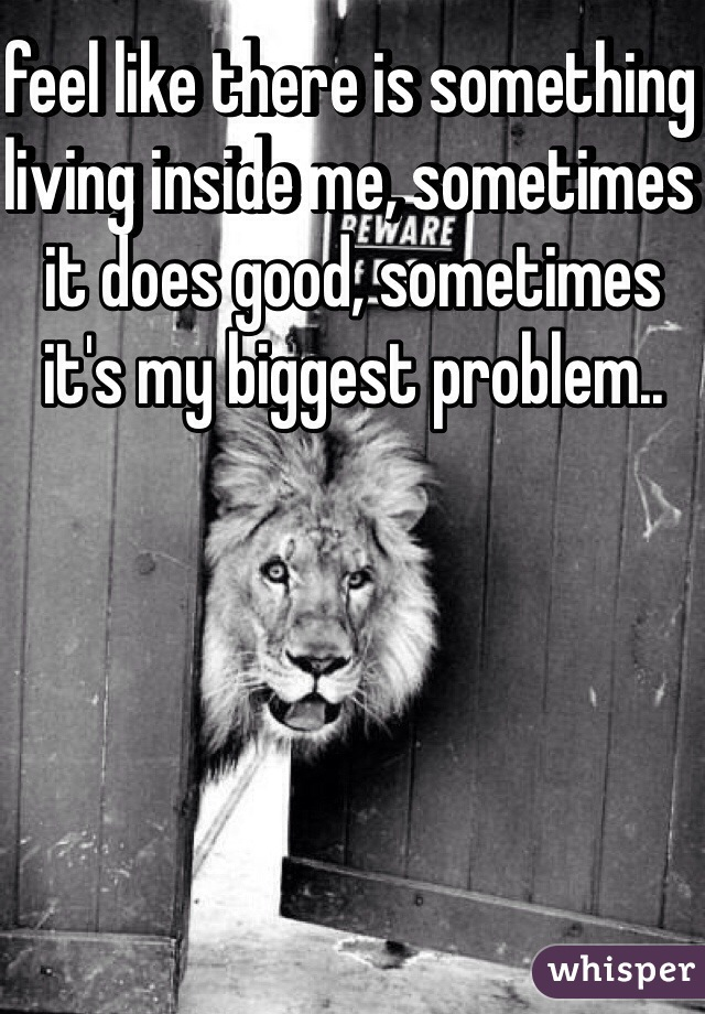 feel like there is something living inside me, sometimes it does good, sometimes it's my biggest problem..