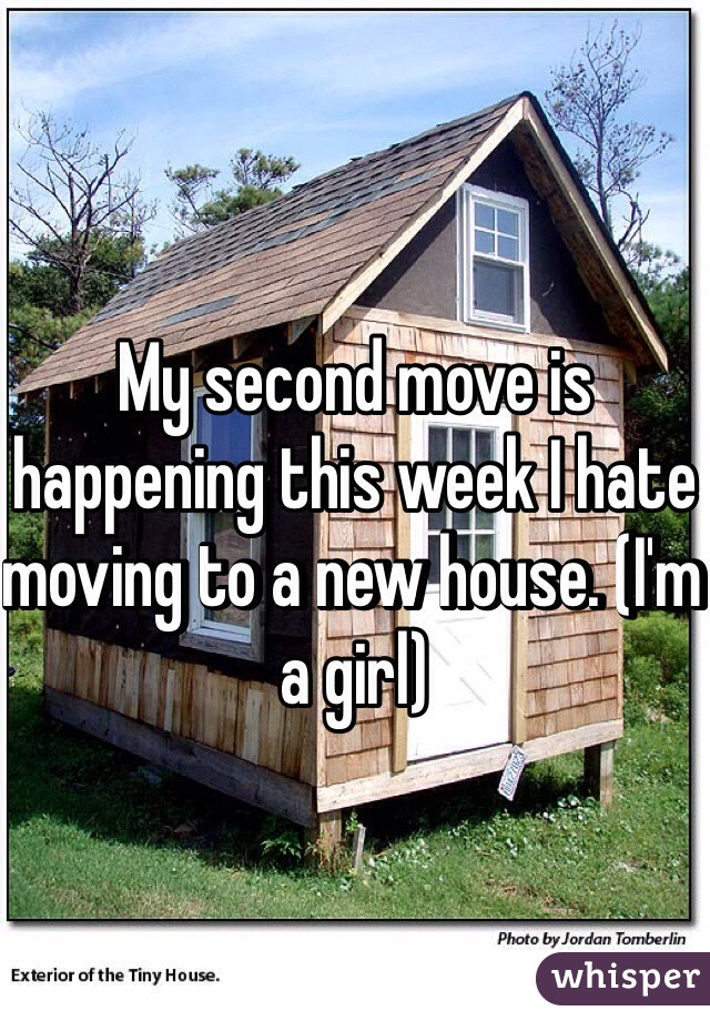 My second move is happening this week I hate moving to a new house. (I'm a girl)