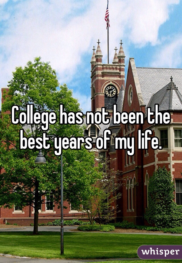 College has not been the best years of my life.