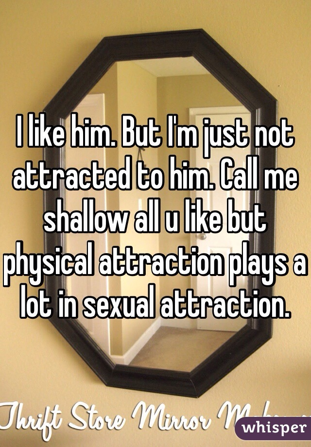 I like him. But I'm just not attracted to him. Call me shallow all u like but physical attraction plays a lot in sexual attraction.