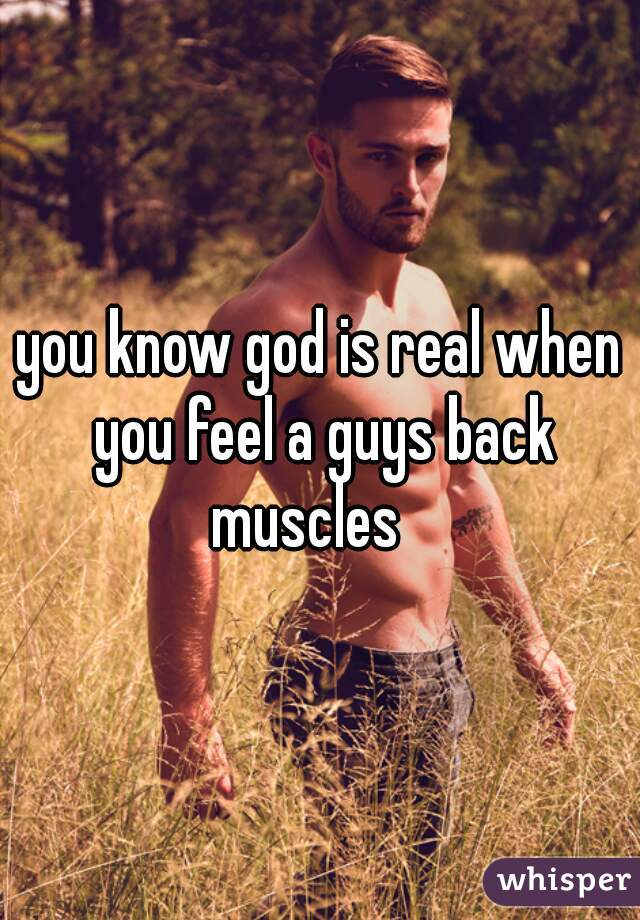 you know god is real when you feel a guys back muscles