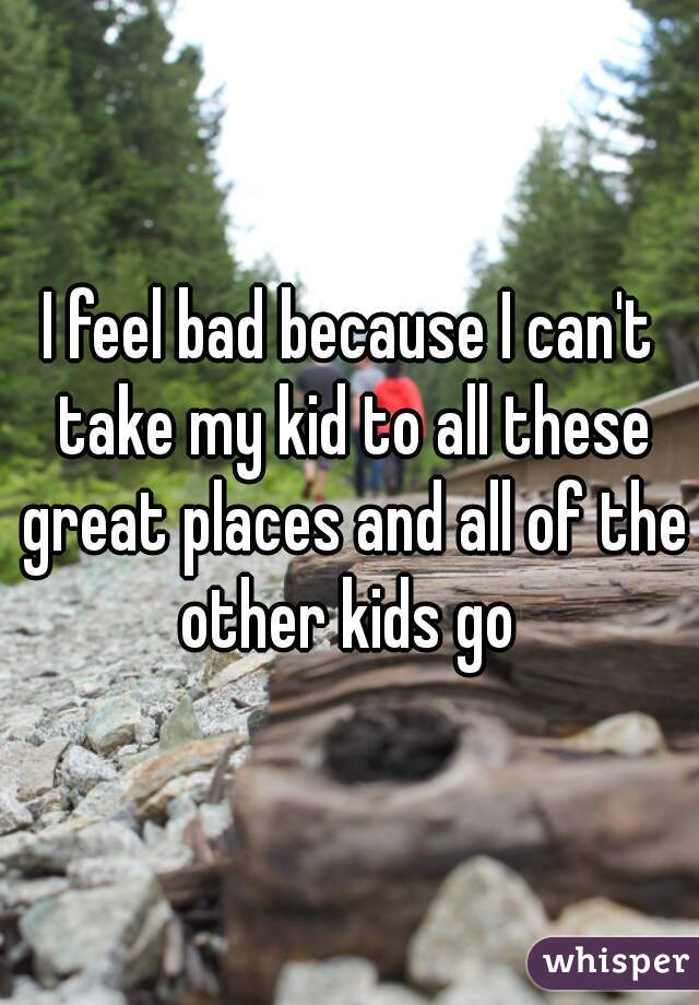 I feel bad because I can't take my kid to all these great places and all of the other kids go