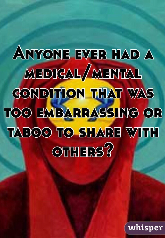 Anyone ever had a medical/mental condition that was too embarrassing or taboo to share with others?