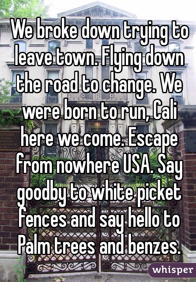 We broke down trying to leave town. Flying down the road to change. We were born to run, Cali here we come. Escape from nowhere USA. Say goodby to white picket fences and say hello to Palm trees and benzes.