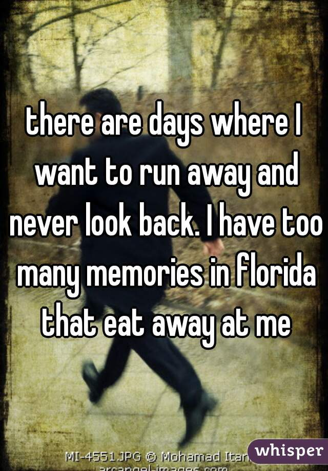there are days where I want to run away and never look back. I have too many memories in florida that eat away at me