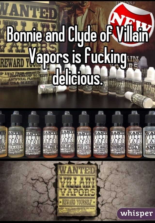 Bonnie and Clyde of Villain Vapors is fucking delicious.