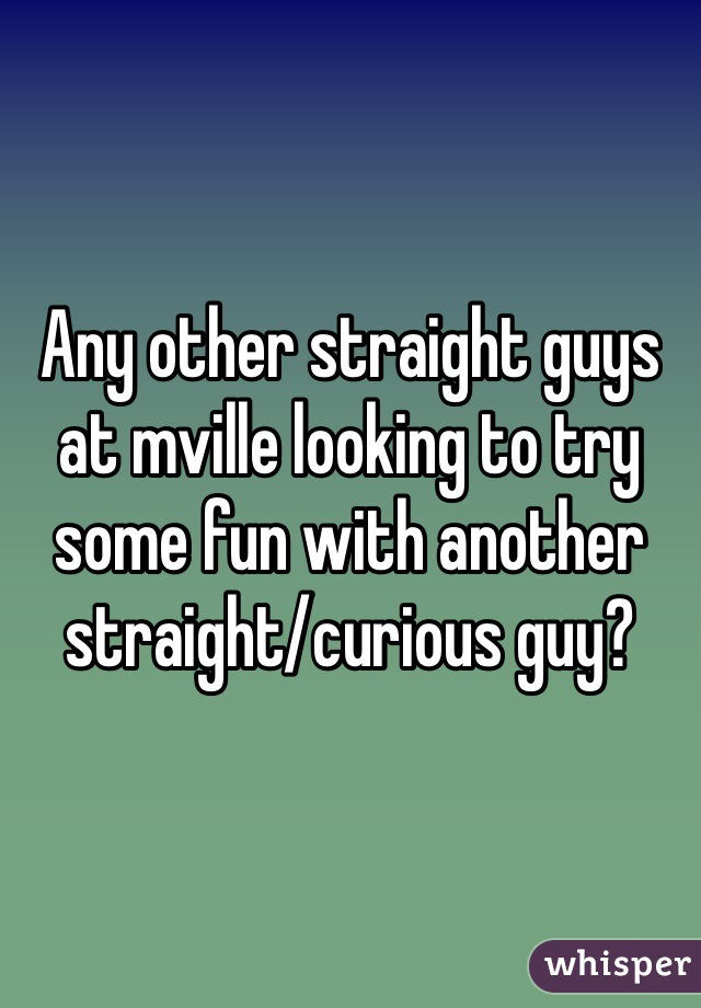 Any other straight guys at mville looking to try some fun with another straight/curious guy?