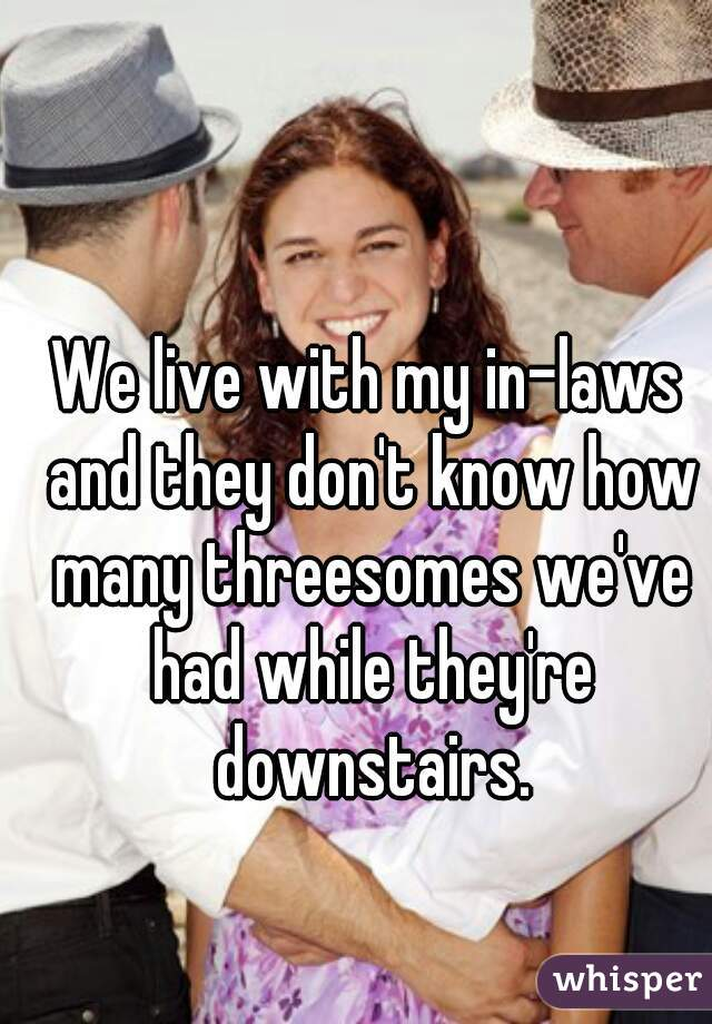 We live with my in-laws and they don't know how many threesomes we've had while they're downstairs.