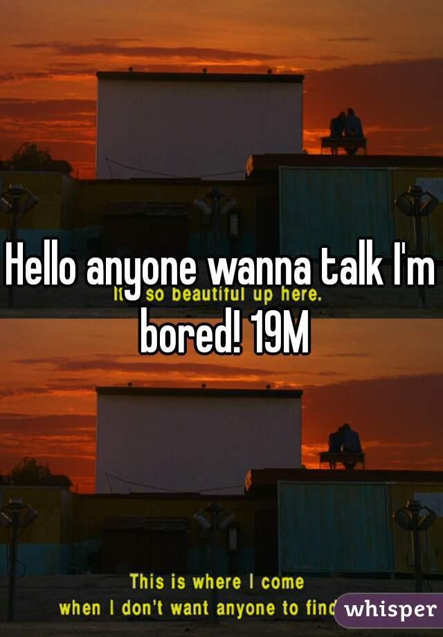 Hello anyone wanna talk I'm bored! 19M