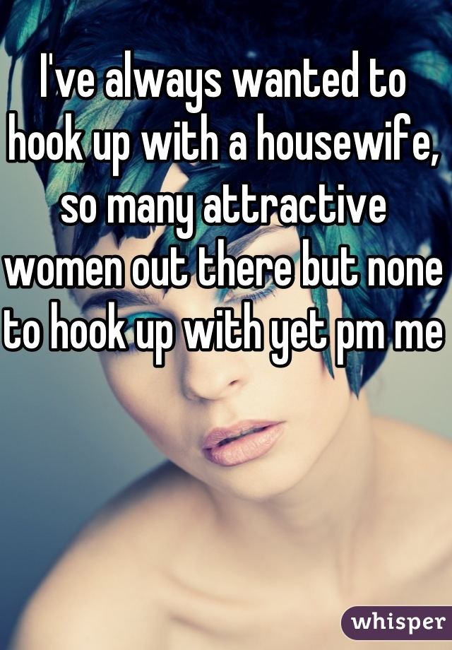 I've always wanted to hook up with a housewife, so many attractive women out there but none to hook up with yet pm me