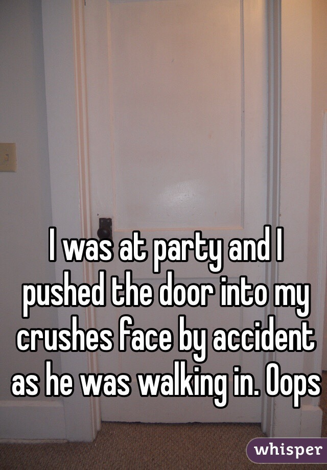 I was at party and I pushed the door into my crushes face by accident as he was walking in. Oops