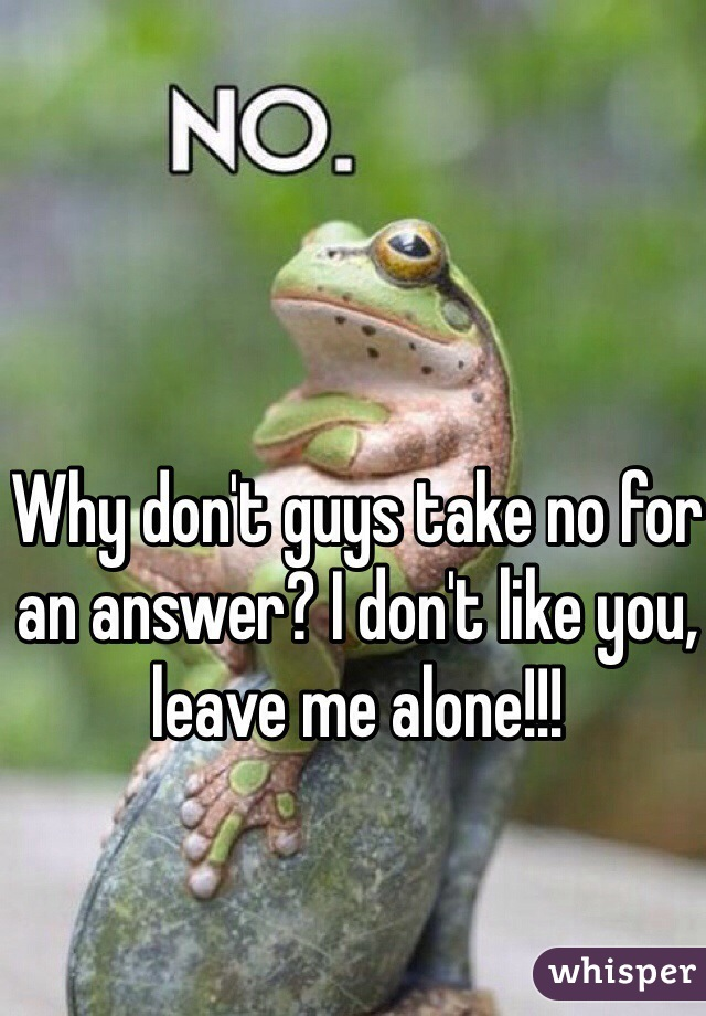 Why don't guys take no for an answer? I don't like you, leave me alone!!!