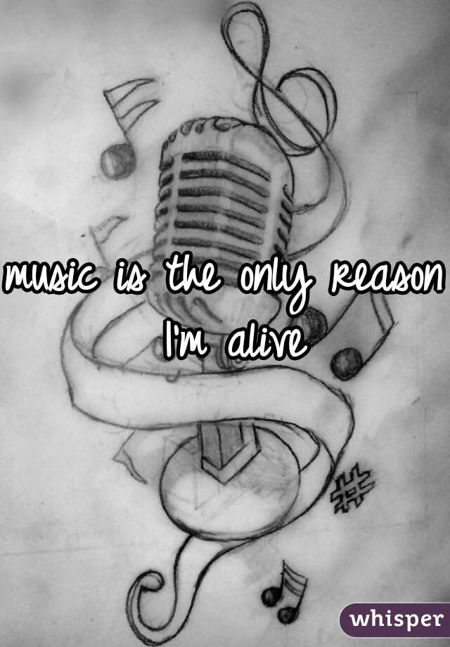 music is the only reason I'm alive