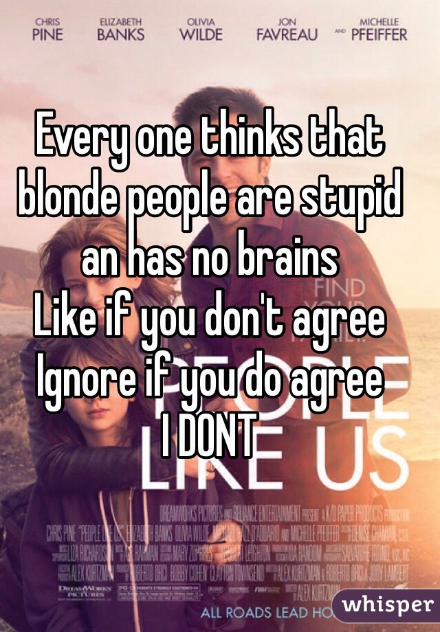 Every one thinks that blonde people are stupid an has no brains  Like if you don't agree Ignore if you do agree I DONT