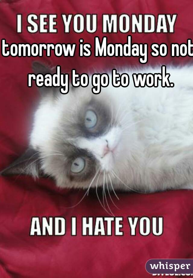 tomorrow is Monday so not ready to go to work.