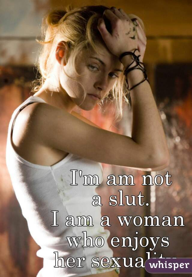 I'm am not a slut.  I am a woman  who enjoys  her sexuality.