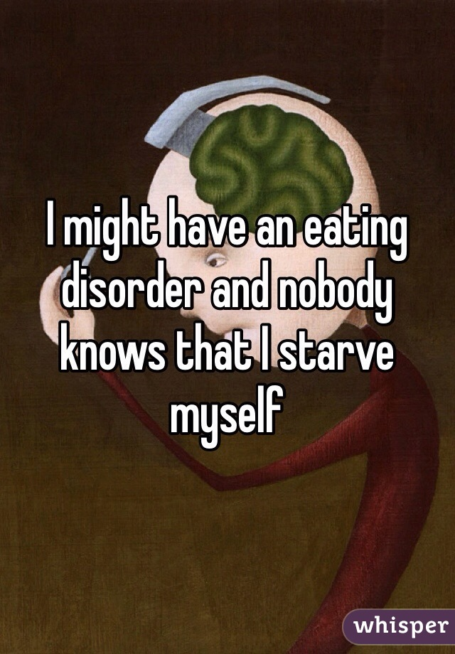 I might have an eating disorder and nobody knows that I starve myself