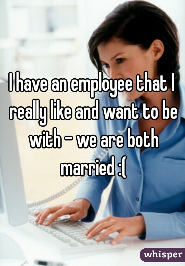 I have an employee that I really like and want to be with - we are both married :(