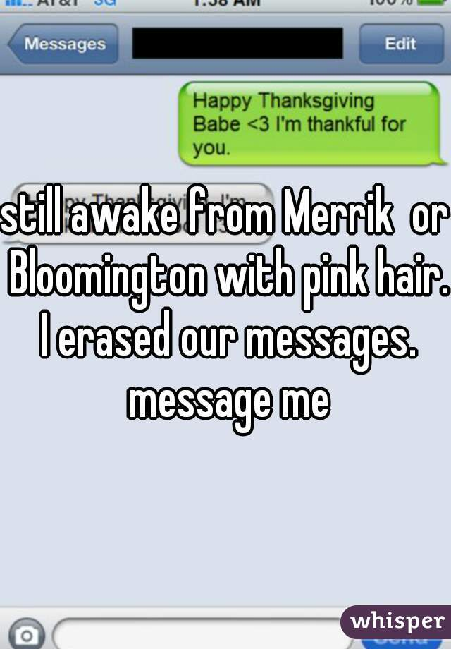 still awake from Merrik  or Bloomington with pink hair. I erased our messages. message me