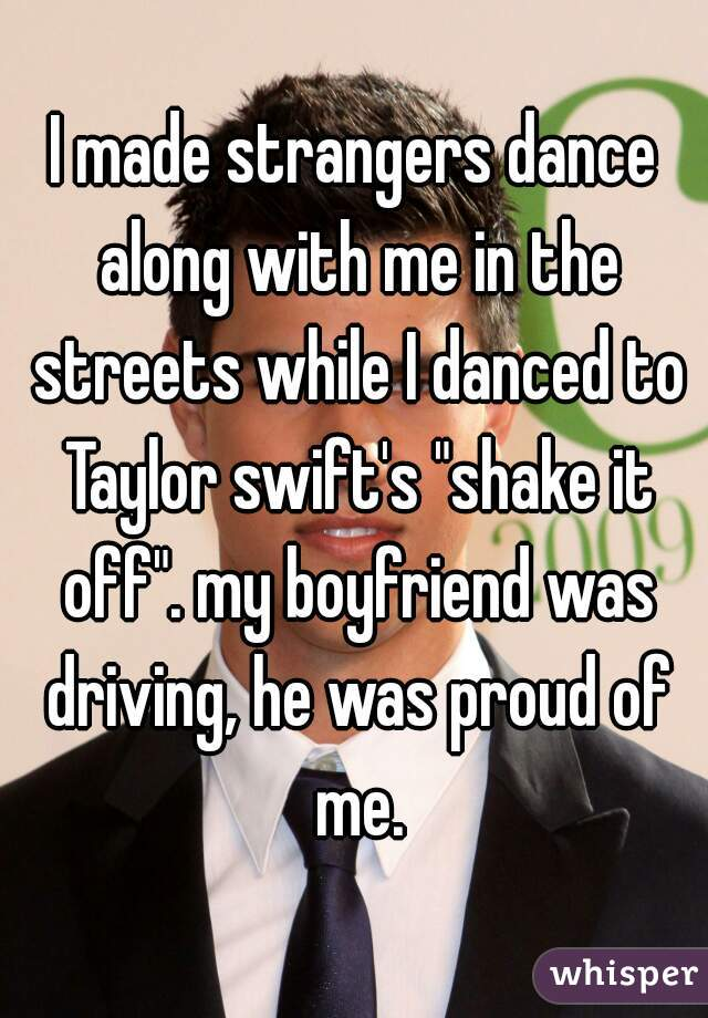 """I made strangers dance along with me in the streets while I danced to Taylor swift's """"shake it off"""". my boyfriend was driving, he was proud of me."""