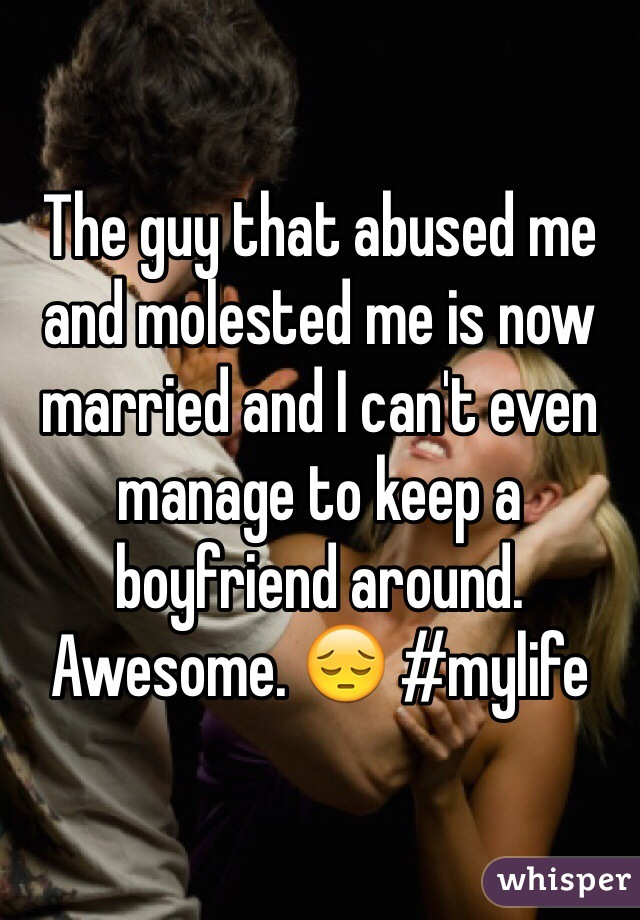 The guy that abused me and molested me is now married and I can't even manage to keep a boyfriend around. Awesome. 😔 #mylife