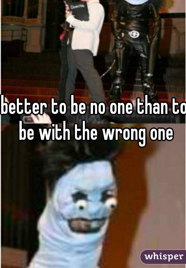 better to be no one than to be with the wrong one