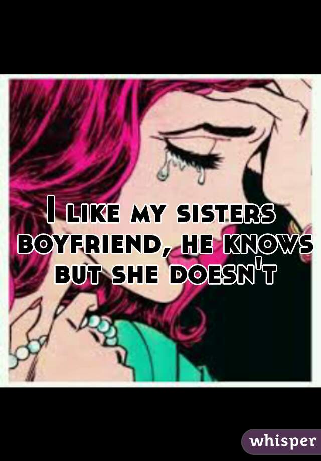 I like my sisters boyfriend, he knows but she doesn't