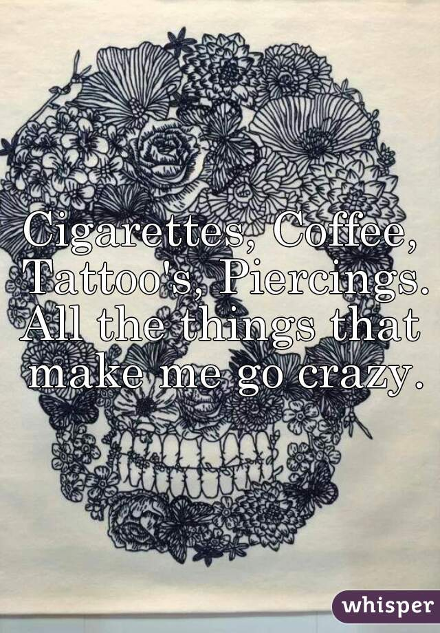 Cigarettes, Coffee, Tattoo's, Piercings.  All the things that make me go crazy.