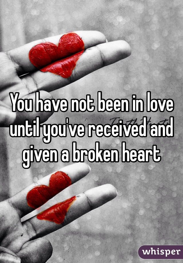 You have not been in love until you've received and given a broken heart