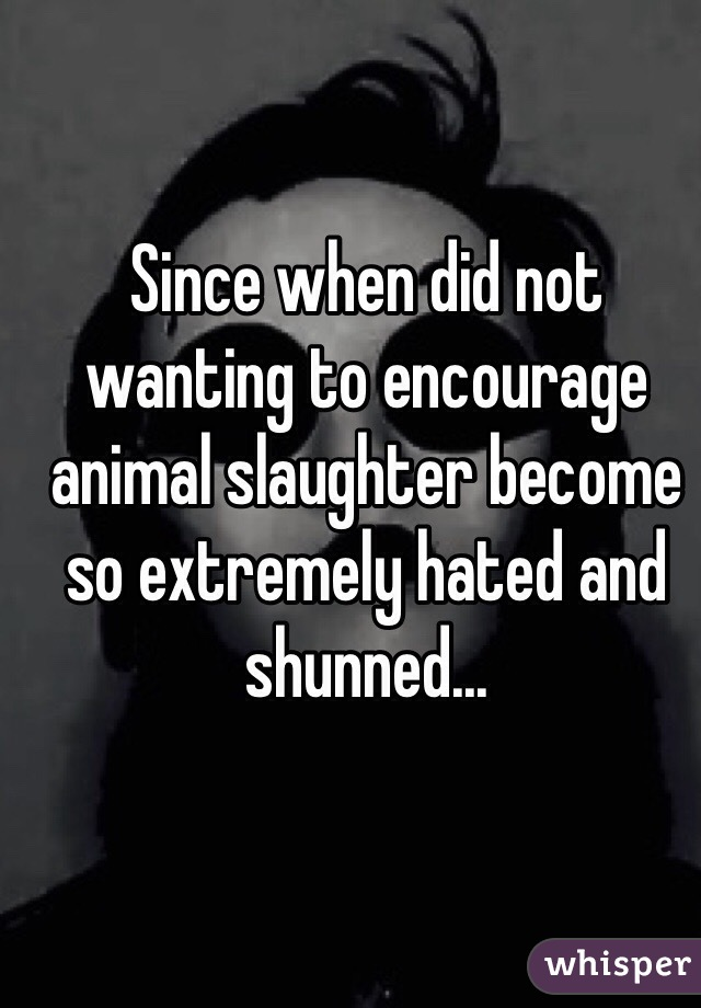 Since when did not wanting to encourage animal slaughter become so extremely hated and shunned...