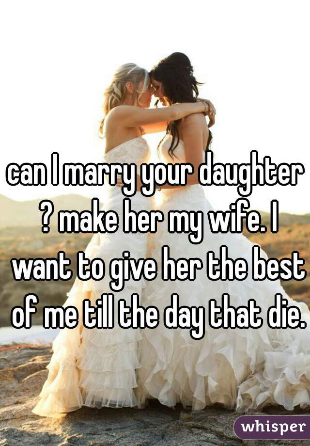 can I marry your daughter ? make her my wife. I want to give her the best of me till the day that die.