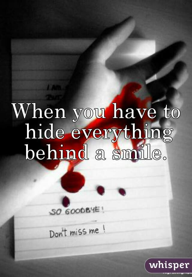 When you have to hide everything behind a smile.