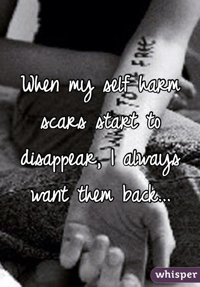 When my self harm scars start to disappear, I always want them back...