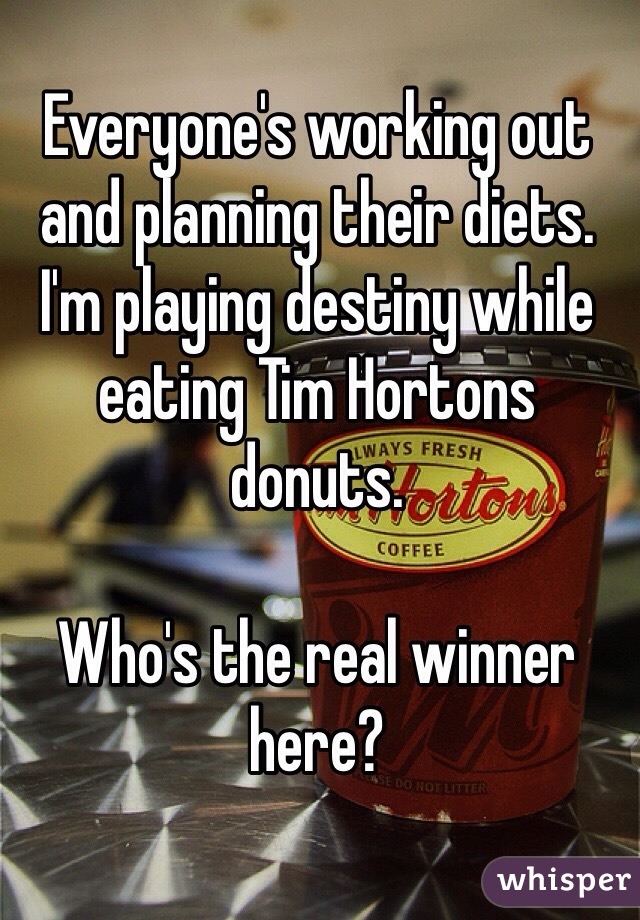 Everyone's working out and planning their diets.  I'm playing destiny while eating Tim Hortons donuts.   Who's the real winner here?