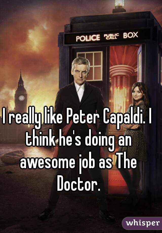 I really like Peter Capaldi. I think he's doing an awesome job as The Doctor.