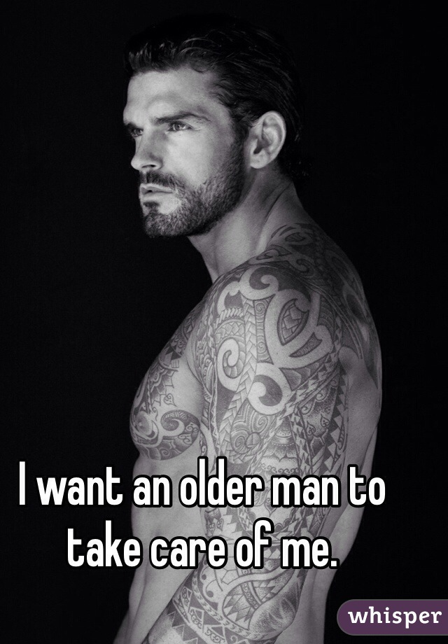 I want an older man to take care of me.