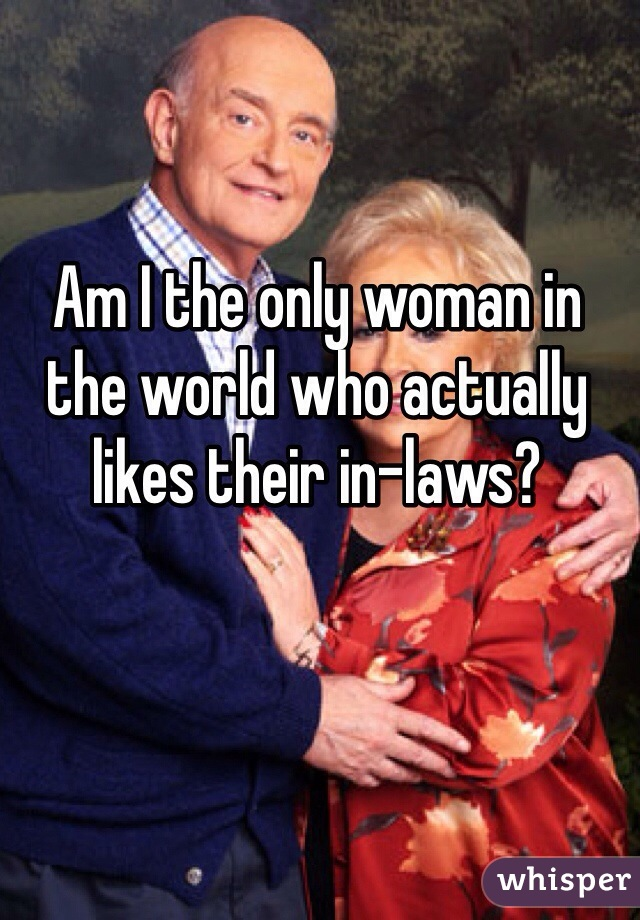 Am I the only woman in the world who actually likes their in-laws?
