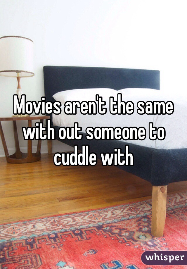 Movies aren't the same with out someone to cuddle with