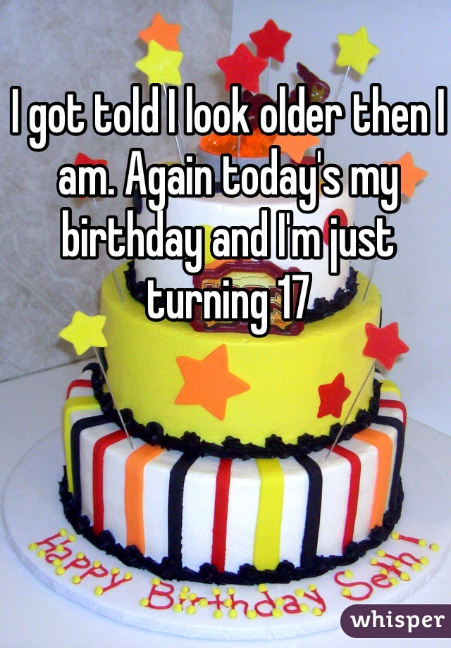 I got told I look older then I am. Again today's my birthday and I'm just turning 17