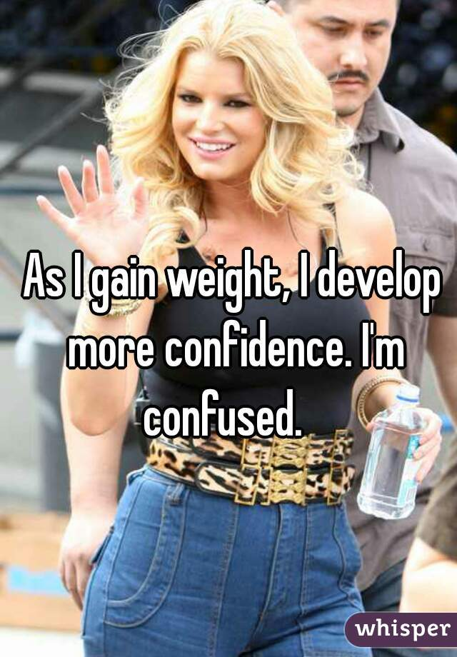 As I gain weight, I develop more confidence. I'm confused.
