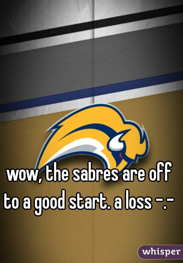 wow, the sabres are off to a good start. a loss -.-