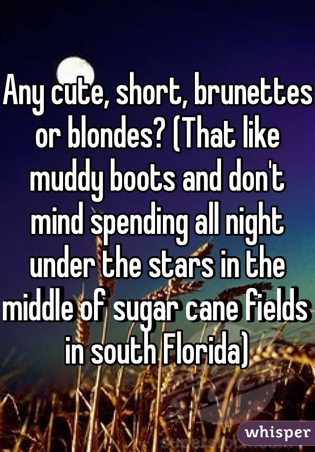 Any cute, short, brunettes or blondes? (That like muddy boots and don't mind spending all night under the stars in the middle of sugar cane fields in south Florida)